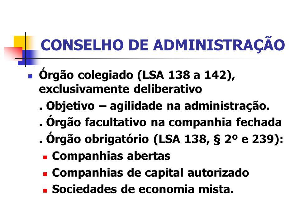 CONSELHO DE ADMINISTRAÇÃO Órgão colegiado (LSA 138 a 142), exclusivamente deliberativo. Objetivo – agilidade na administração.. Órgão facultativo na c