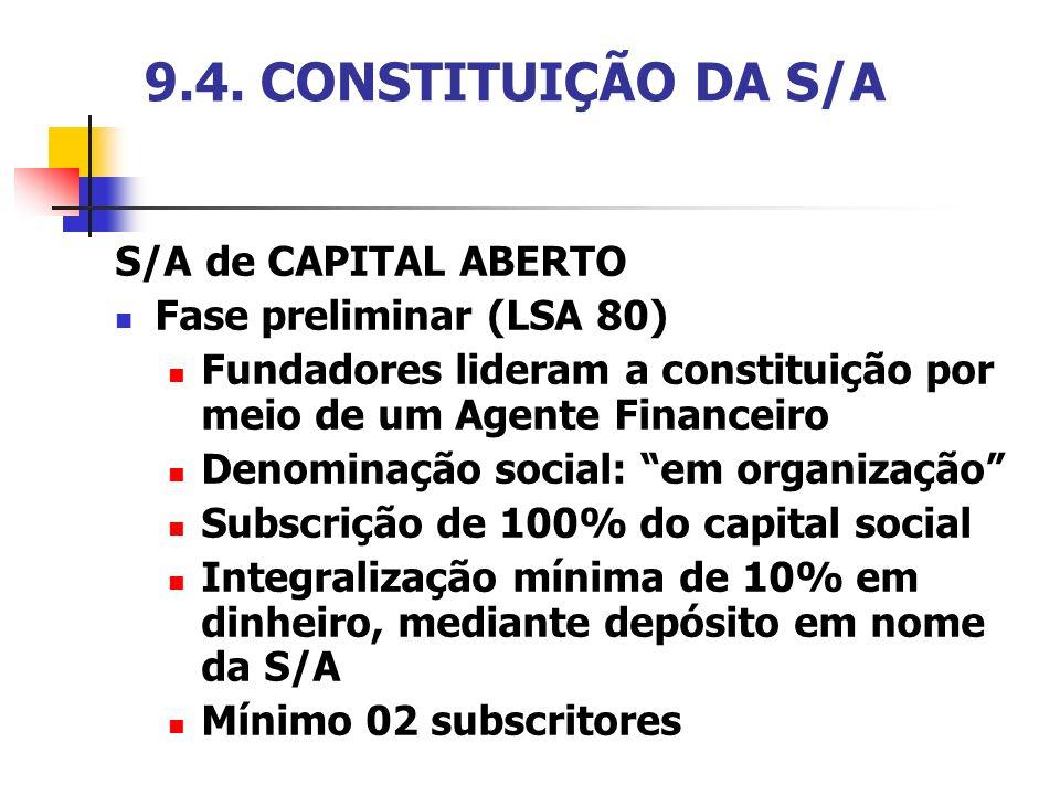CONSTITUIÇÃO DA S/A S/A de CAPITAL ABERTO Autorização da CVM (LSA 82) mediante apresentação de estudo de viabilidade econômica e financeira, projeto do estatuto social e prospecto organizado e assinado pelos fundadores e instituição financeira (LSA 83 e 84) Convocação de Assembléia Geral de Constituição (LSA 86 e 87) Arquivamento na Junta Comercial (LSA 95) – cessa responsabilidade dos fundadores (LSA 92)