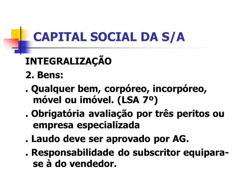 CAPITAL SOCIAL DA S/A INTEGRALIZAÇÃO 2. Bens:. Qualquer bem, corpóreo, incorpóreo, móvel ou imóvel. (LSA 7º). Obrigatória avaliação por três peritos o