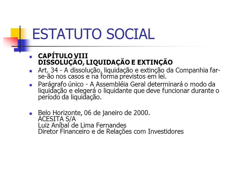 ESTATUTO SOCIAL CAPÍTULO VIII DISSOLUÇÃO, LIQUIDAÇÃO E EXTINÇÃO Art. 34 - A dissolução, liquidação e extinção da Companhia far- se-ão nos casos e na f