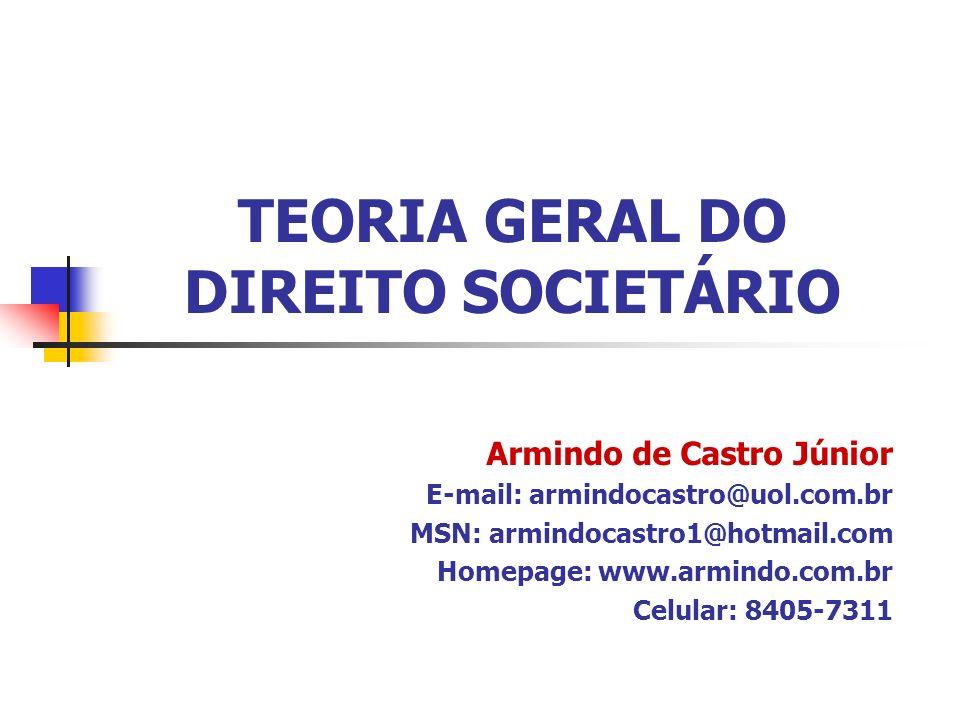 TEORIA GERAL DO DIREITO SOCIETÁRIO Armindo de Castro Júnior E-mail: armindocastro@uol.com.br MSN: armindocastro1@hotmail.com Homepage: www.armindo.com