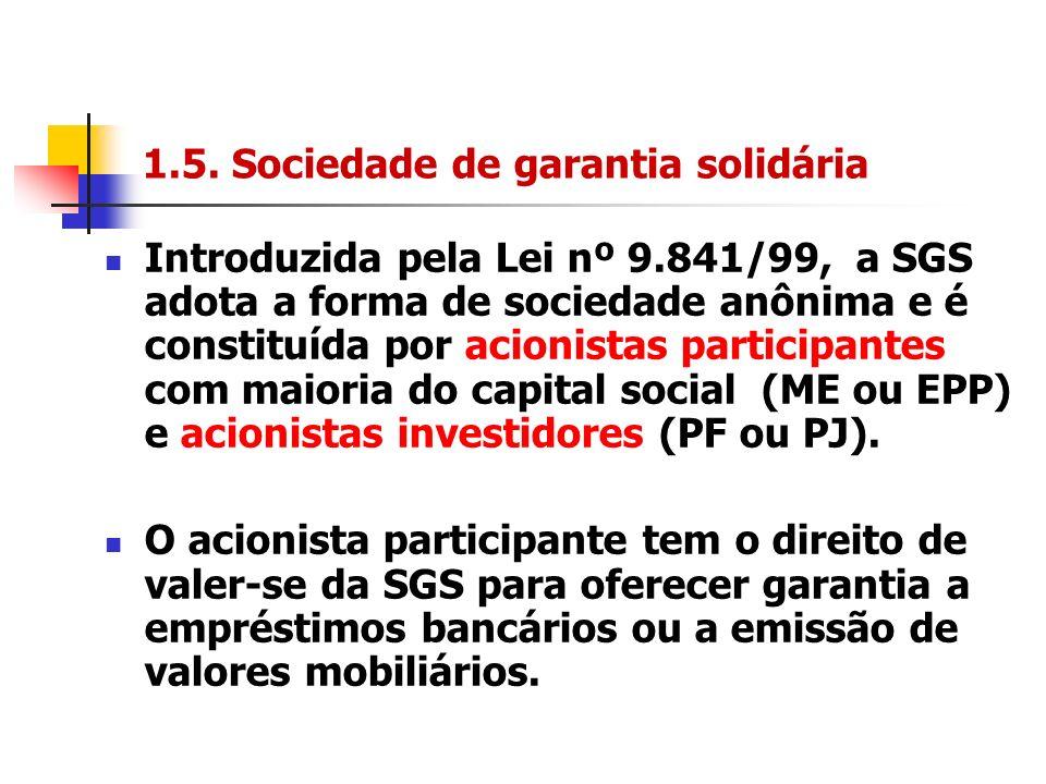 1.5. Sociedade de garantia solidária Introduzida pela Lei nº 9.841/99, a SGS adota a forma de sociedade anônima e é constituída por acionistas partici