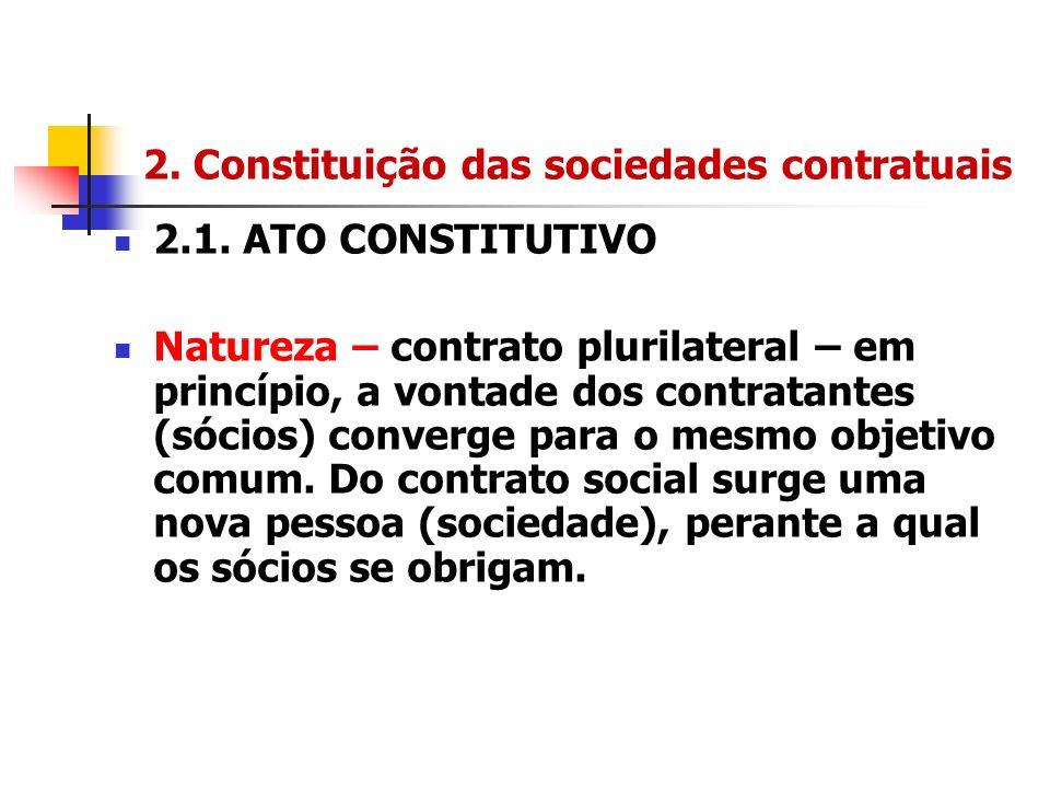 2. Constituição das sociedades contratuais 2.1. ATO CONSTITUTIVO Natureza – contrato plurilateral – em princípio, a vontade dos contratantes (sócios)