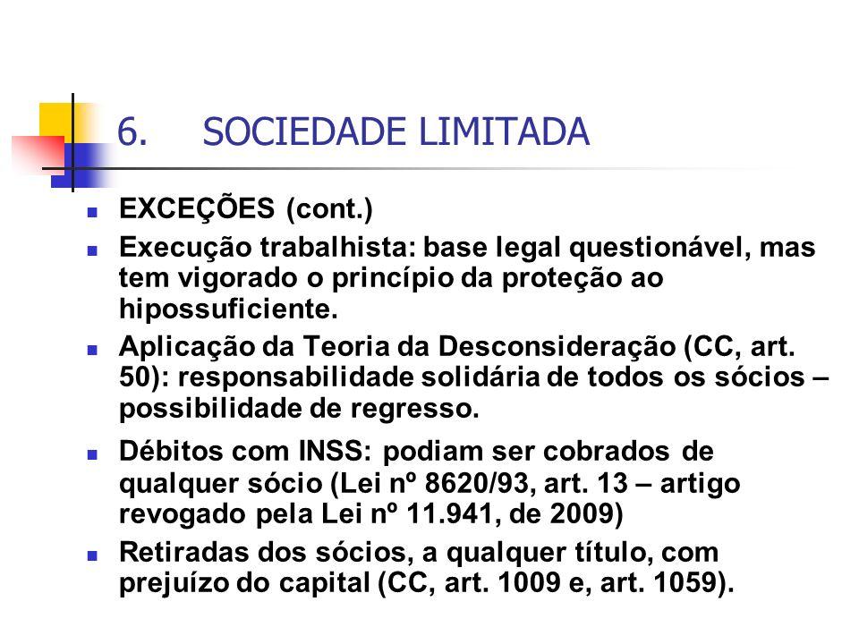 6.SOCIEDADE LIMITADA EXCEÇÕES (cont.) Execução trabalhista: base legal questionável, mas tem vigorado o princípio da proteção ao hipossuficiente. Apli