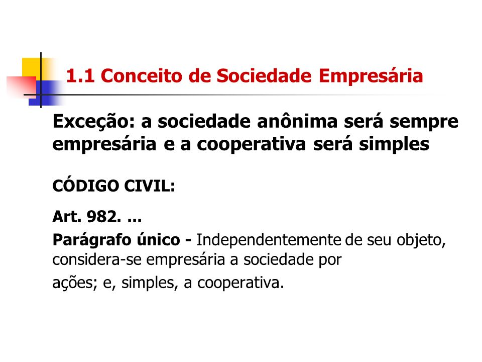 1.1 Conceito de Sociedade Empresária Exceção: a sociedade anônima será sempre empresária e a cooperativa será simples CÓDIGO CIVIL: Art. 982.... Parág