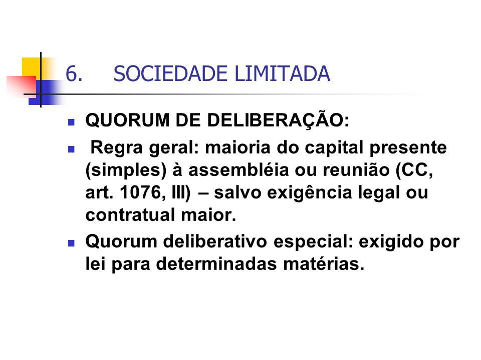 6.SOCIEDADE LIMITADA QUORUM DE DELIBERAÇÃO: Regra geral: maioria do capital presente (simples) à assembléia ou reunião (CC, art. 1076, III) – salvo ex