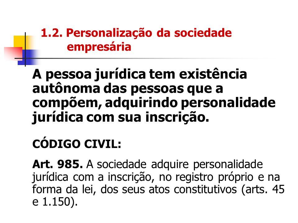 1.2. Personalização da sociedade empresária A pessoa jurídica tem existência autônoma das pessoas que a compõem, adquirindo personalidade jurídica com