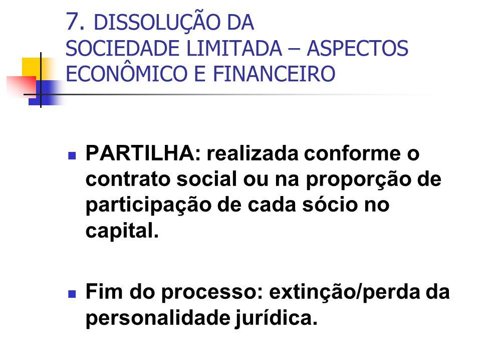 7. DISSOLUÇÃO DA SOCIEDADE LIMITADA – ASPECTOS ECONÔMICO E FINANCEIRO PARTILHA: realizada conforme o contrato social ou na proporção de participação d