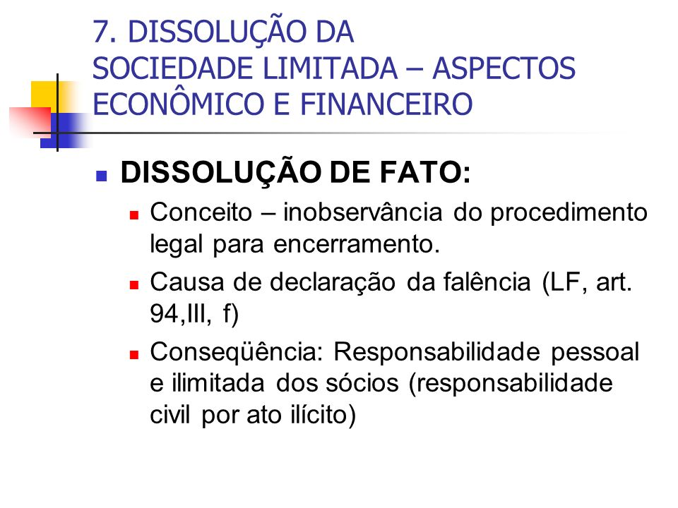 7. DISSOLUÇÃO DA SOCIEDADE LIMITADA – ASPECTOS ECONÔMICO E FINANCEIRO DISSOLUÇÃO DE FATO: Conceito – inobservância do procedimento legal para encerram