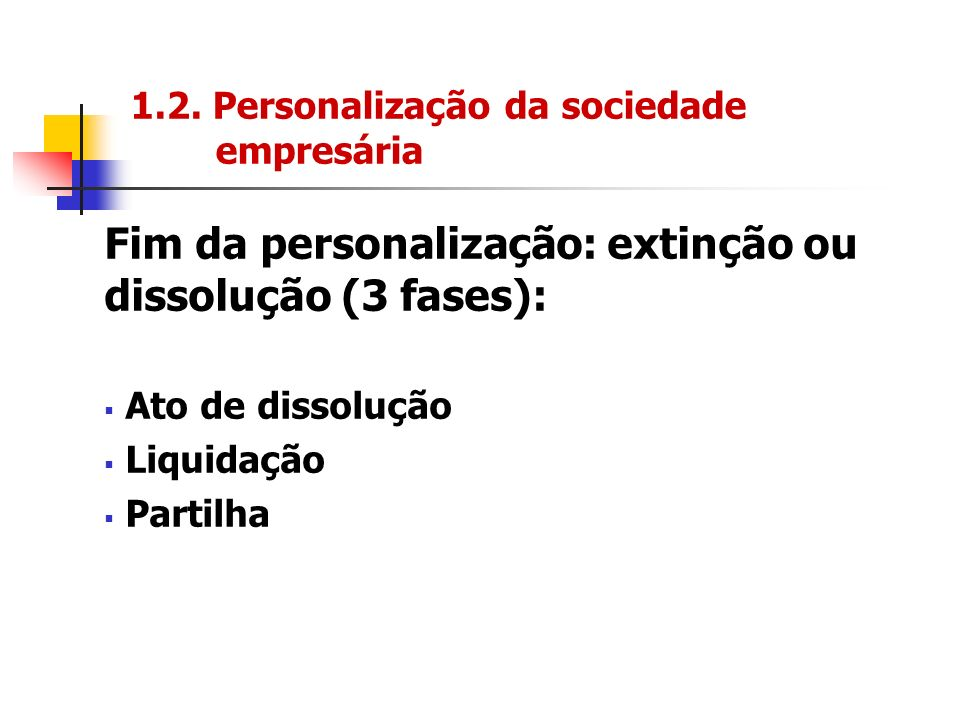 1.2. Personalização da sociedade empresária Fim da personalização: extinção ou dissolução (3 fases): Ato de dissolução Liquidação Partilha
