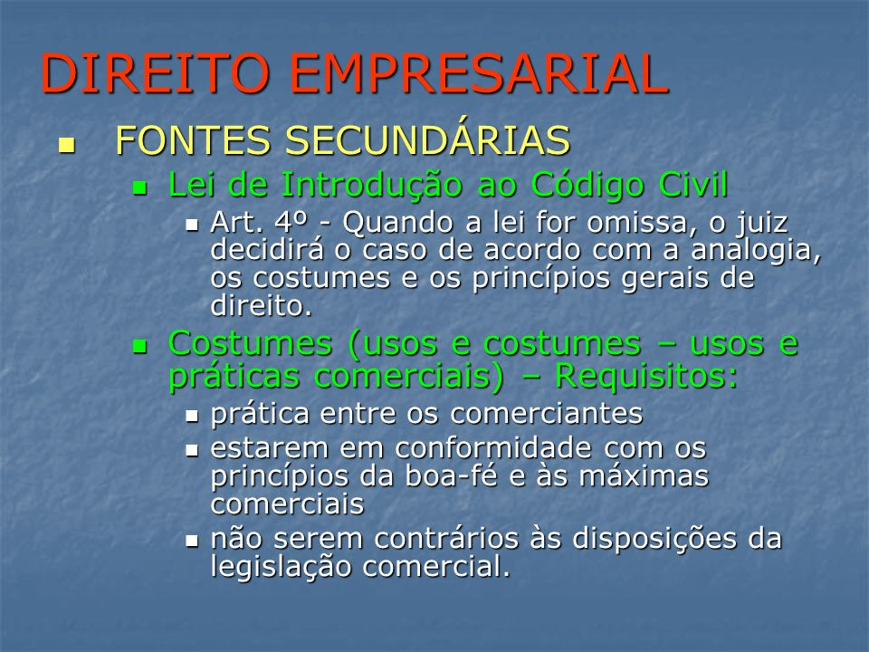 DIREITO EMPRESARIAL FONTES SECUNDÁRIAS FONTES SECUNDÁRIAS Lei de Introdução ao Código Civil Lei de Introdução ao Código Civil Art. 4º - Quando a lei f