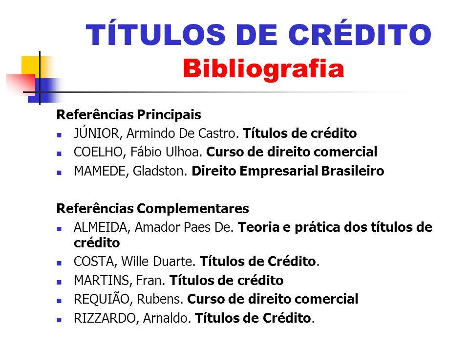 Referências Principais JÚNIOR, Armindo De Castro. Títulos de crédito COELHO, Fábio Ulhoa. Curso de direito comercial MAMEDE, Gladston. Direito Empresa