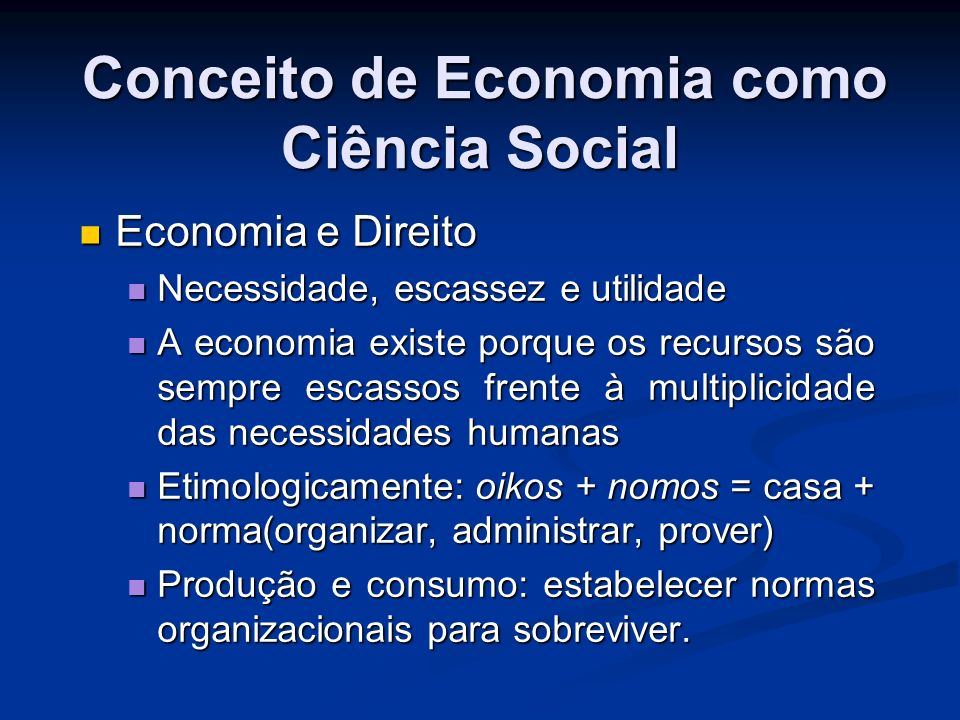 Conceito de Economia como Ciência Social Oikos fatos econômicos são o que são (ser) e nomos vir a ser, normas e regras.