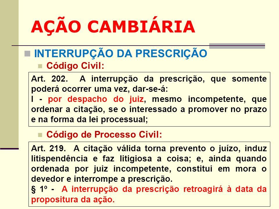 AÇÃO CAMBIÁRIA INTERRUPÇÃO DA PRESCRIÇÃO Código Civil: Código de Processo Civil: Art. 202. A interrupção da prescrição, que somente poderá ocorrer uma