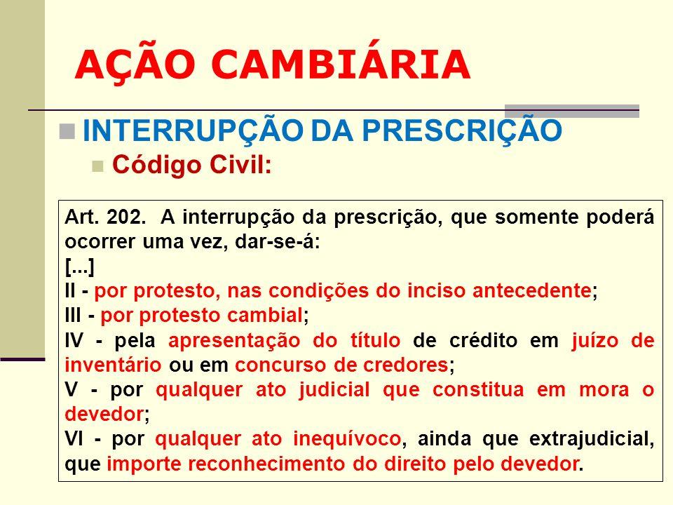 AÇÃO CAMBIÁRIA INTERRUPÇÃO DA PRESCRIÇÃO Código Civil: Art. 202. A interrupção da prescrição, que somente poderá ocorrer uma vez, dar-se-á: [...] II -
