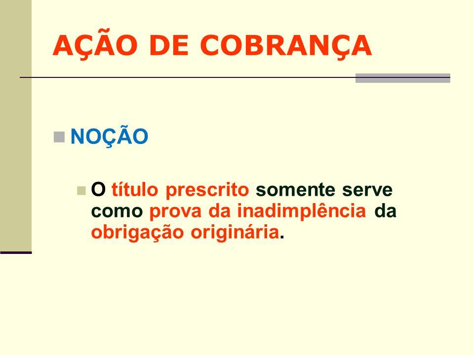 AÇÃO DE COBRANÇA NOÇÃO O título prescrito somente serve como prova da inadimplência da obrigação originária.
