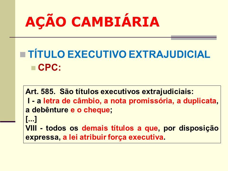 AÇÃO CAMBIÁRIA TÍTULO EXECUTIVO EXTRAJUDICIAL CPC: Art. 585. São títulos executivos extrajudiciais: I - a letra de câmbio, a nota promissória, a dupli