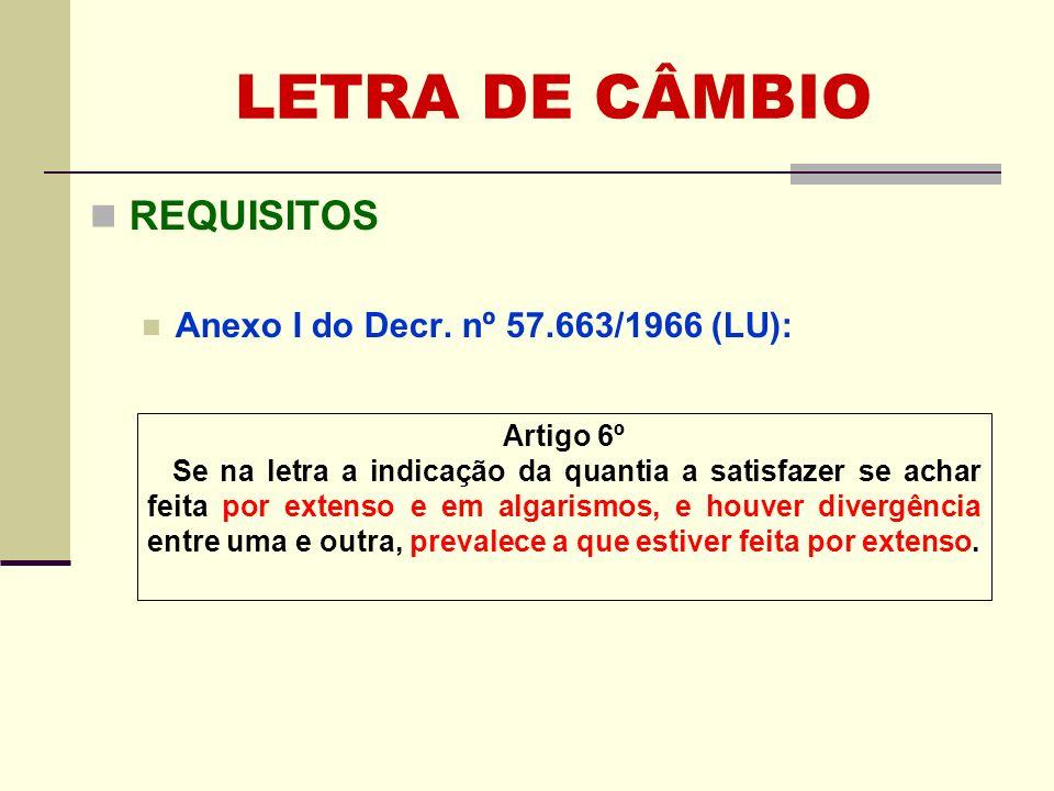 LETRA DE CÂMBIO REQUISITOS Anexo I do Decr. nº 57.663/1966 (LU): Artigo 6º Se na letra a indicação da quantia a satisfazer se achar feita por extenso