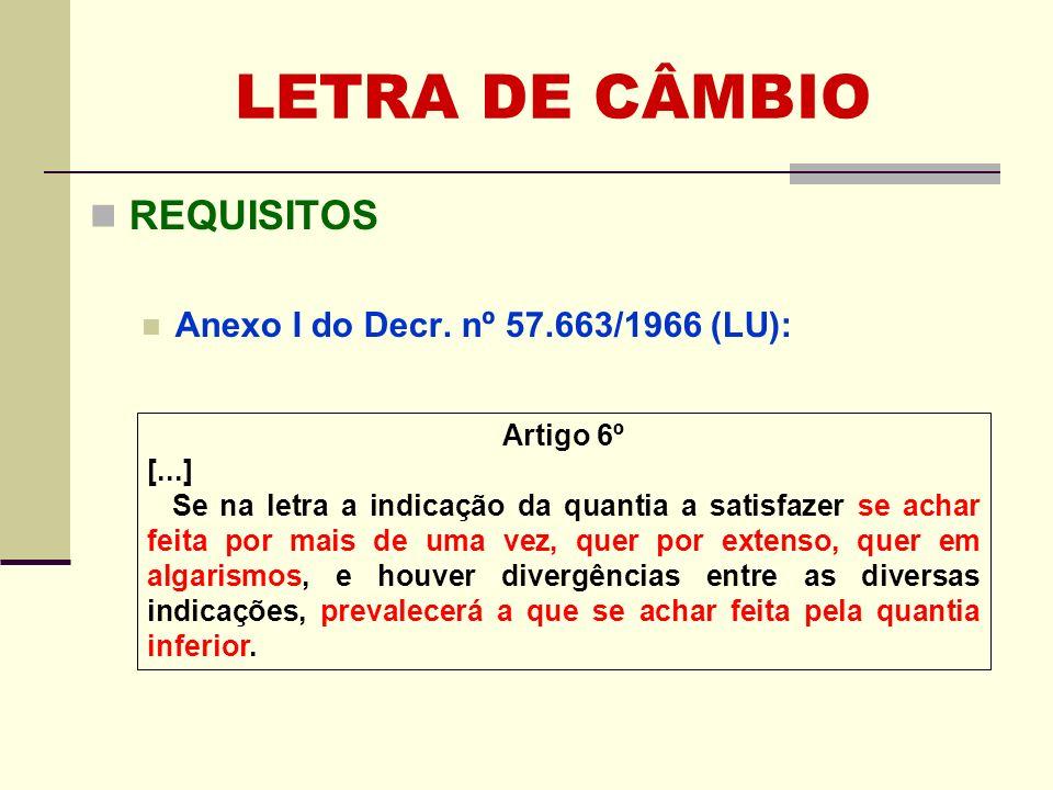 LETRA DE CÂMBIO REQUISITOS Anexo I do Decr. nº 57.663/1966 (LU): Artigo 6º [...] Se na letra a indicação da quantia a satisfazer se achar feita por ma