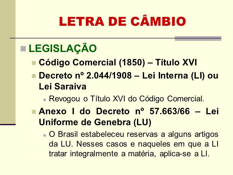 LETRA DE CÂMBIO LEGISLAÇÃO Código Comercial (1850) – Título XVI Decreto nº 2.044/1908 – Lei Interna (LI) ou Lei Saraiva Revogou o Título XVI do Código
