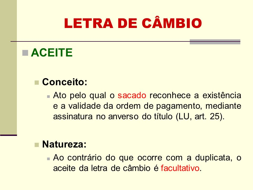 ACEITE Conceito: Ato pelo qual o sacado reconhece a existência e a validade da ordem de pagamento, mediante assinatura no anverso do título (LU, art.