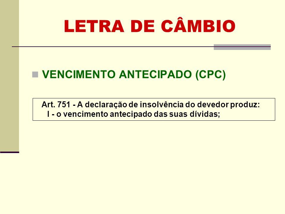 LETRA DE CÂMBIO VENCIMENTO ANTECIPADO (CPC) Art. 751 - A declaração de insolvência do devedor produz: I - o vencimento antecipado das suas dívidas;