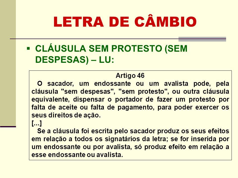 LETRA DE CÂMBIO CLÁUSULA SEM PROTESTO (SEM DESPESAS) – LU: Artigo 46 O sacador, um endossante ou um avalista pode, pela cláusula