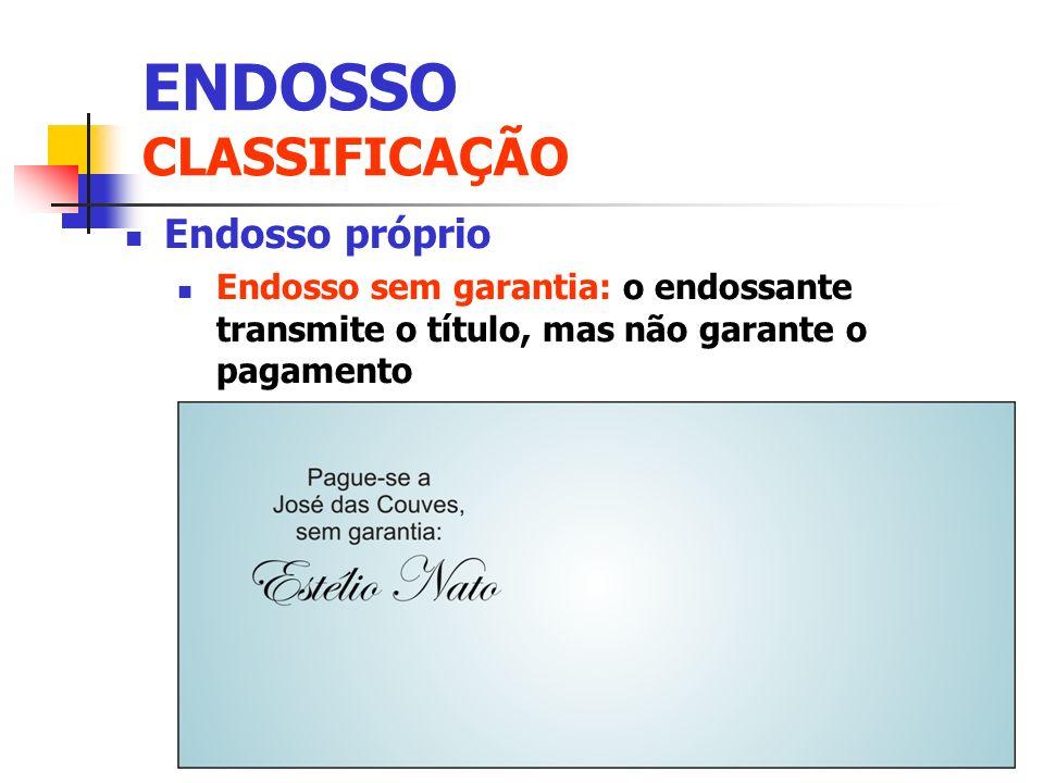 Endosso próprio Endosso sem garantia: o endossante transmite o título, mas não garante o pagamento ENDOSSO CLASSIFICAÇÃO