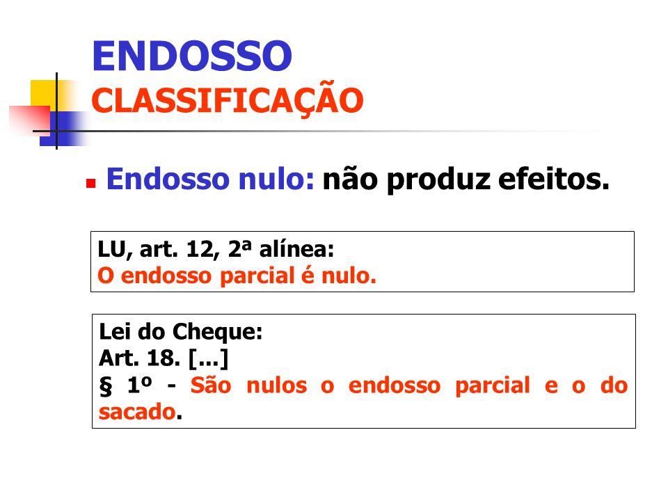 Endosso nulo: não produz efeitos. LU, art. 12, 2ª alínea: O endosso parcial é nulo. Lei do Cheque: Art. 18. [...] § 1º - São nulos o endosso parcial e