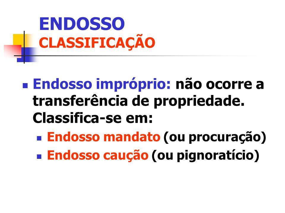 Endosso impróprio: não ocorre a transferência de propriedade. Classifica-se em: Endosso mandato (ou procuração) Endosso caução (ou pignoratício) ENDOS
