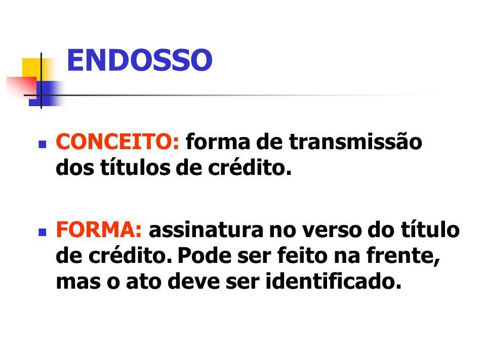 ENDOSSO CONCEITO: forma de transmissão dos títulos de crédito. FORMA: assinatura no verso do título de crédito. Pode ser feito na frente, mas o ato de