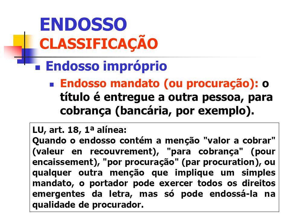 Endosso impróprio Endosso mandato (ou procuração): o título é entregue a outra pessoa, para cobrança (bancária, por exemplo). LU, art. 18, 1ª alínea: