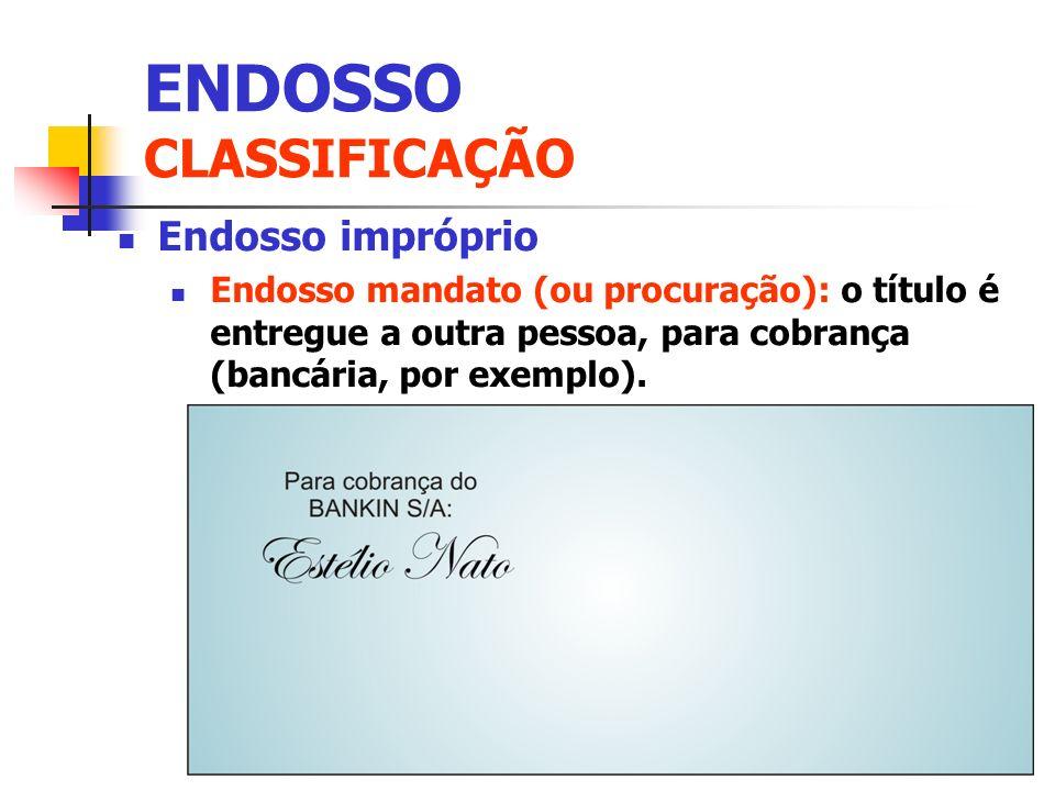 Endosso impróprio Endosso mandato (ou procuração): o título é entregue a outra pessoa, para cobrança (bancária, por exemplo). ENDOSSO CLASSIFICAÇÃO