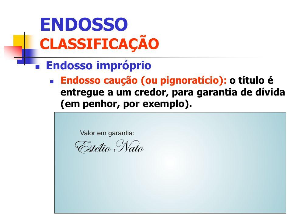 Endosso impróprio Endosso caução (ou pignoratício): o título é entregue a um credor, para garantia de dívida (em penhor, por exemplo). ENDOSSO CLASSIF