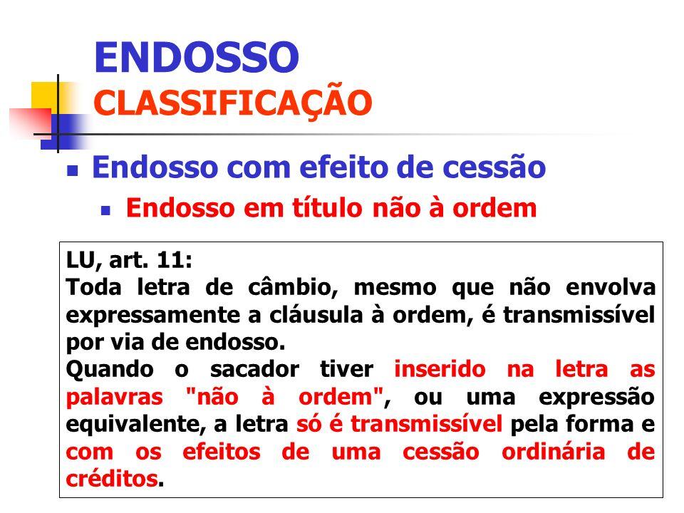 Endosso com efeito de cessão Endosso em título não à ordem ENDOSSO CLASSIFICAÇÃO LU, art. 11: Toda letra de câmbio, mesmo que não envolva expressament