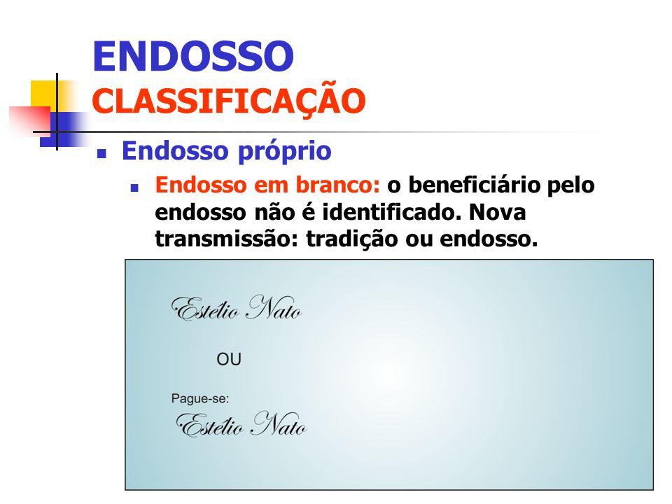 Endosso próprio Endosso em branco: o beneficiário pelo endosso não é identificado. Nova transmissão: tradição ou endosso. ENDOSSO CLASSIFICAÇÃO