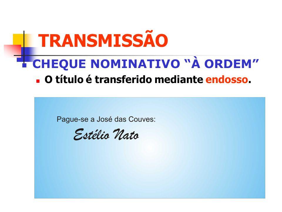 TRANSMISSÃO CHEQUE NOMINATIVO À ORDEM O título é transferido mediante endosso.