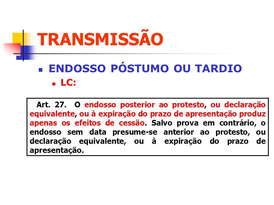 TRANSMISSÃO ENDOSSO PÓSTUMO OU TARDIO LC: Art. 27. O endosso posterior ao protesto, ou declaração equivalente, ou à expiração do prazo de apresentação