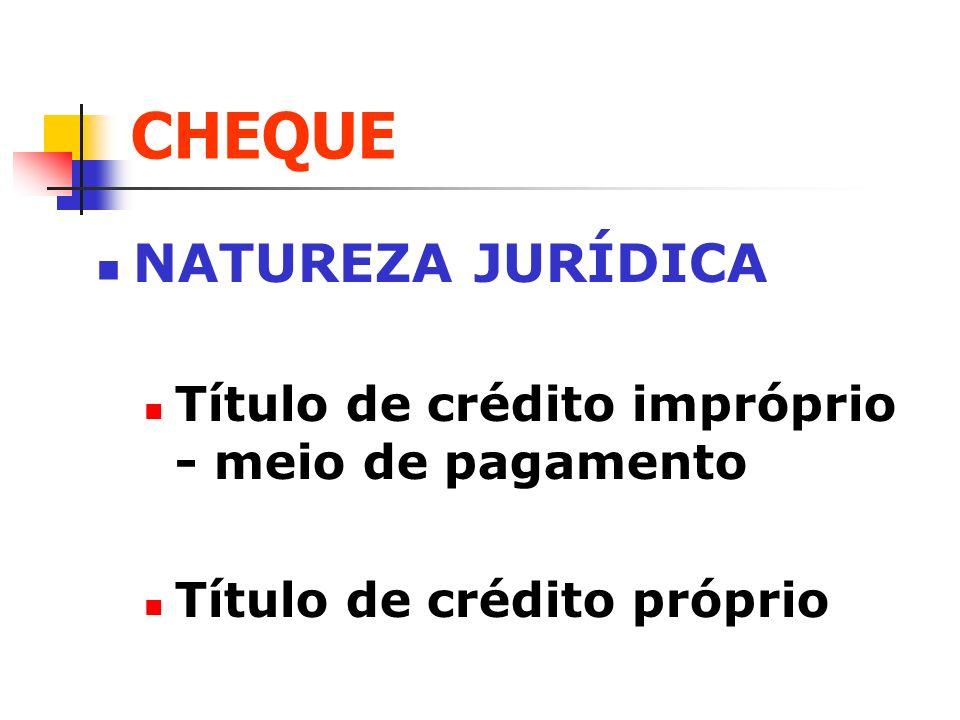 CHEQUE NATUREZA JURÍDICA Título de crédito impróprio - meio de pagamento Título de crédito próprio
