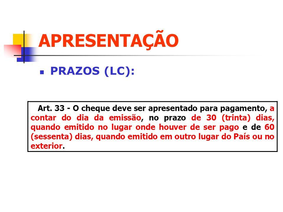 APRESENTAÇÃO PRAZOS (LC): Art. 33 - O cheque deve ser apresentado para pagamento, a contar do dia da emissão, no prazo de 30 (trinta) dias, quando emi