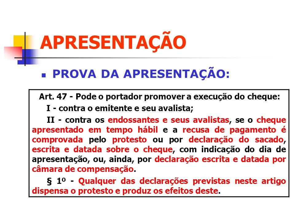 APRESENTAÇÃO PROVA DA APRESENTAÇÃO: Art. 47 - Pode o portador promover a execução do cheque: I - contra o emitente e seu avalista; II - contra os endo