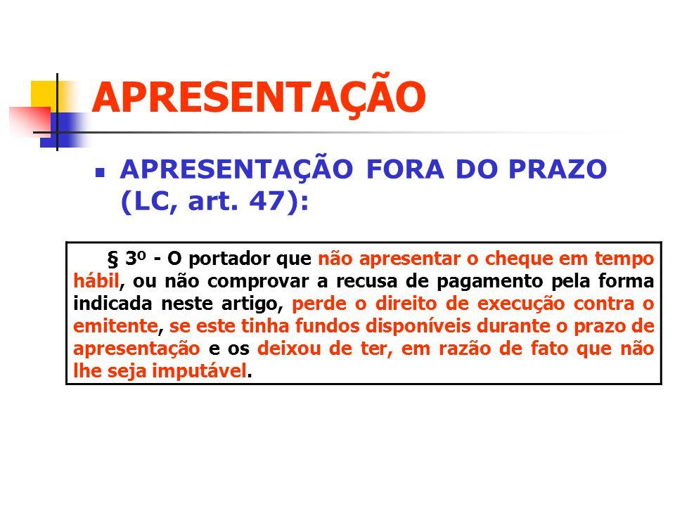 APRESENTAÇÃO APRESENTAÇÃO FORA DO PRAZO (LC, art. 47): § 3º - O portador que não apresentar o cheque em tempo hábil, ou não comprovar a recusa de paga