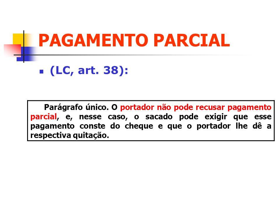 PAGAMENTO PARCIAL (LC, art. 38): Parágrafo único. O portador não pode recusar pagamento parcial, e, nesse caso, o sacado pode exigir que esse pagament