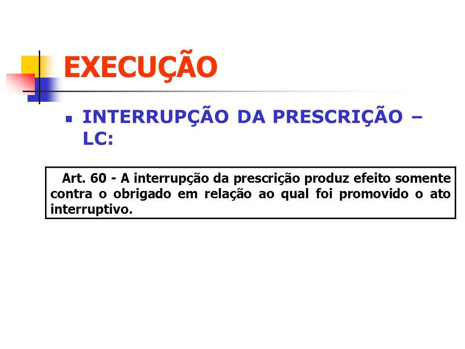 EXECUÇÃO INTERRUPÇÃO DA PRESCRIÇÃO – LC: Art. 60 - A interrupção da prescrição produz efeito somente contra o obrigado em relação ao qual foi promovid
