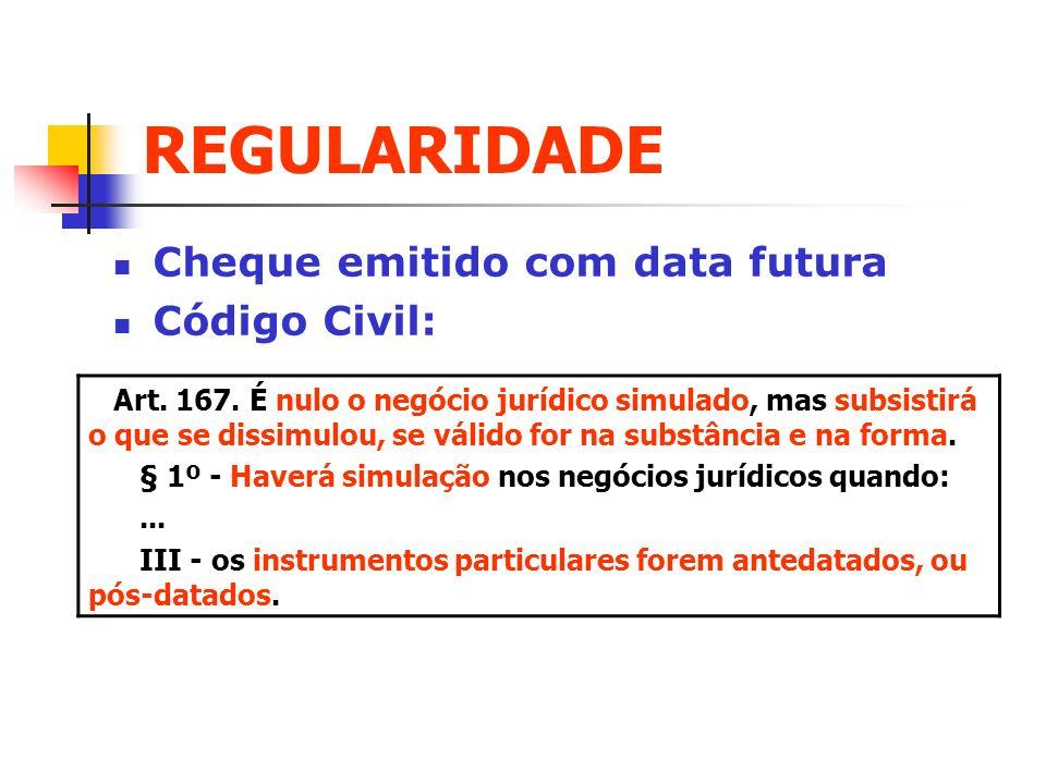 REGULARIDADE Cheque emitido com data futura Código Civil: Art. 167. É nulo o negócio jurídico simulado, mas subsistirá o que se dissimulou, se válido