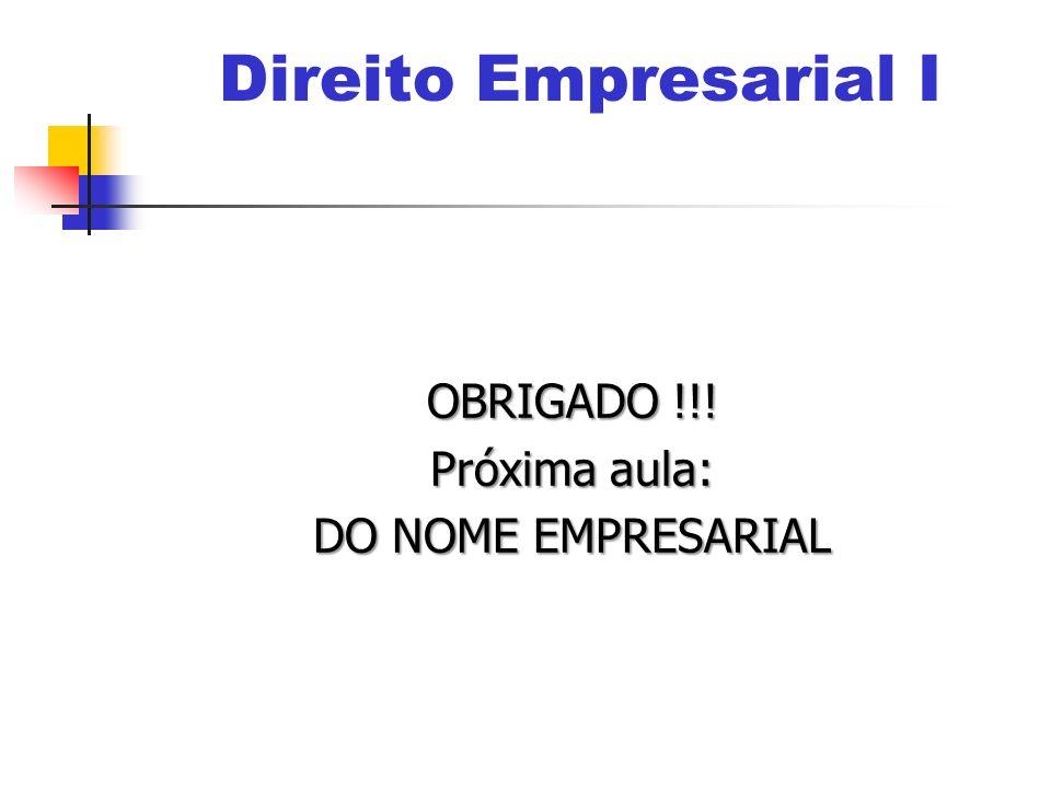 OBRIGADO !!! Próxima aula: DO NOME EMPRESARIAL Direito Empresarial I