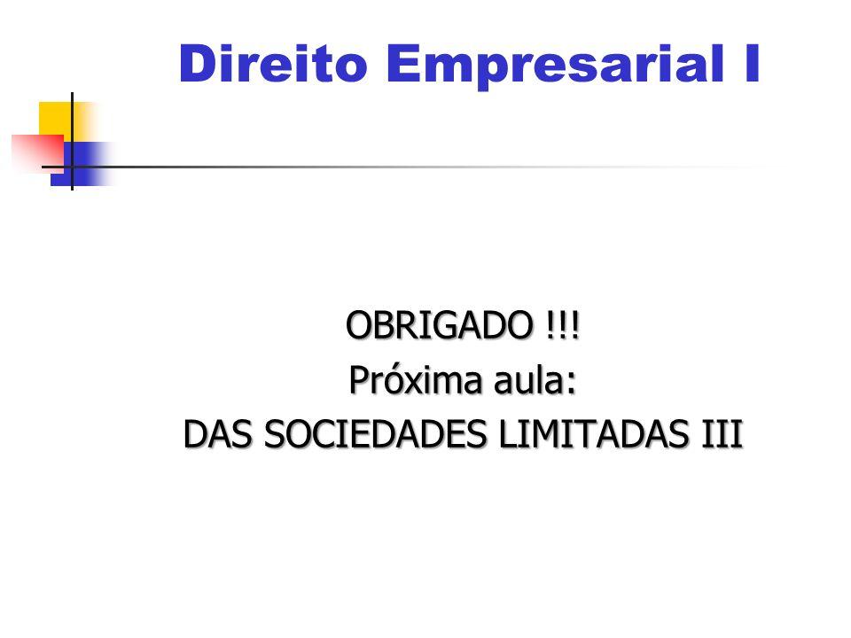 OBRIGADO !!! Próxima aula: DAS SOCIEDADES LIMITADAS III Direito Empresarial I