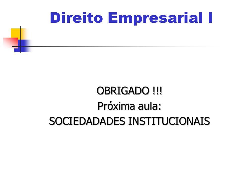 OBRIGADO !!! Próxima aula: SOCIEDADADES INSTITUCIONAIS Direito Empresarial I