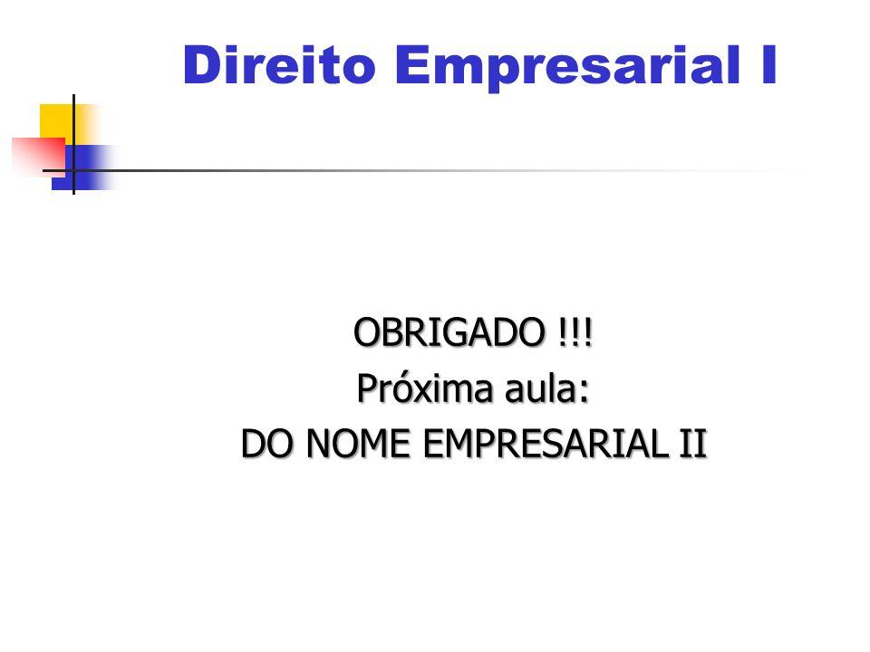 OBRIGADO !!! Próxima aula: DO NOME EMPRESARIAL II Direito Empresarial I