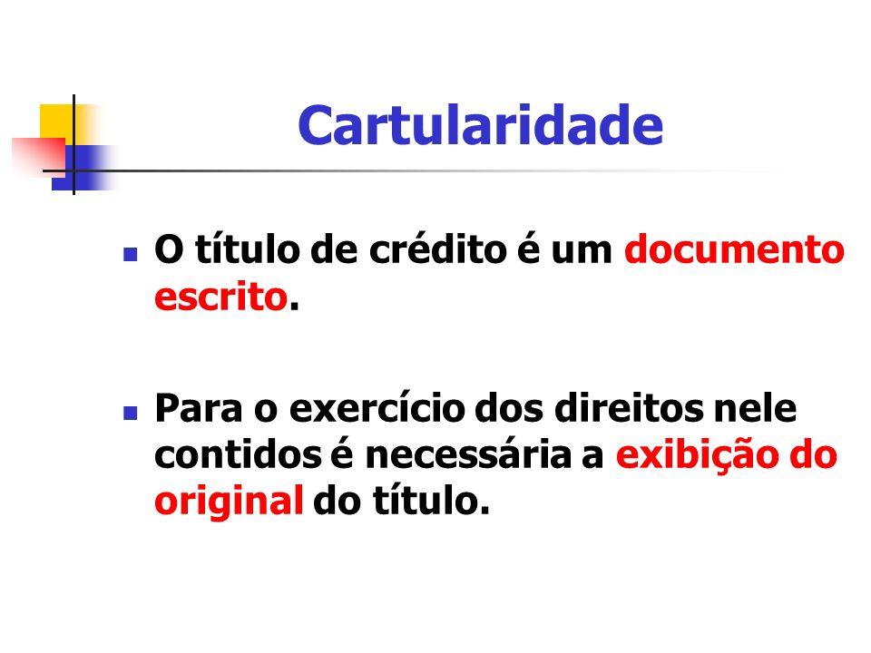 Cartularidade O título de crédito é um documento escrito. Para o exercício dos direitos nele contidos é necessária a exibição do original do título.